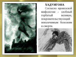 ХАДУИГОНА Согласно ирокезской мифологии - злобный горбатый великан, покровит