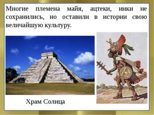 Многие племена майя, ацтеки, инки не сохранились, но оставили в истории свою