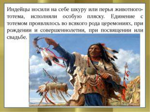 Индейцы носили на себе шкуру или перья животного-тотема, исполняли особую пля