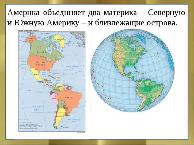 Америка объединяет два материка – Северную и Южную Америку – и близлежащие ос...