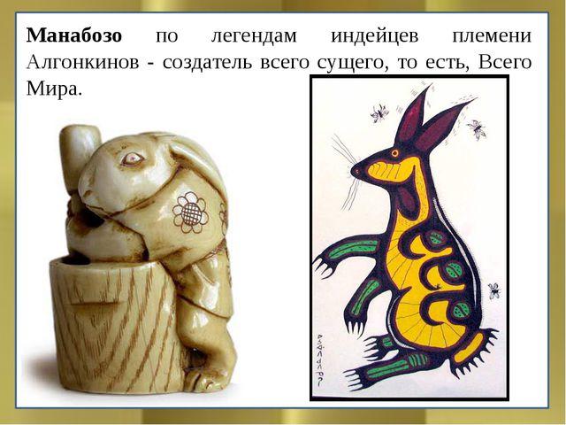 Манабозо по легендам индейцев племени Алгонкинов - создатель всего сущего, то...