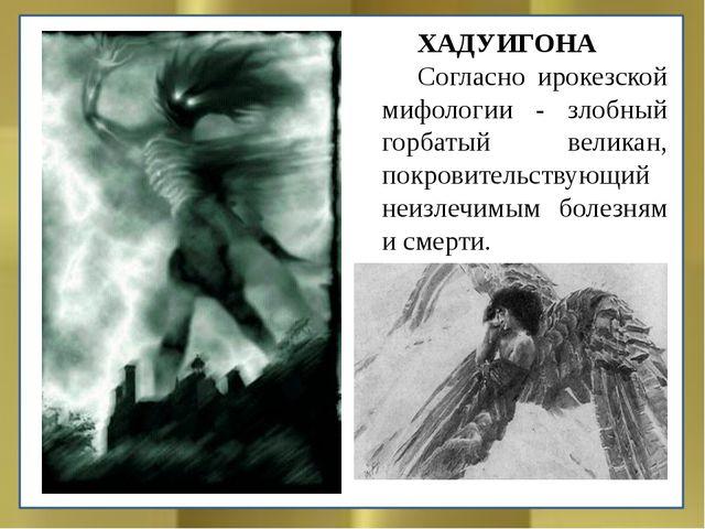 ХАДУИГОНА Согласно ирокезской мифологии - злобный горбатый великан, покровит...