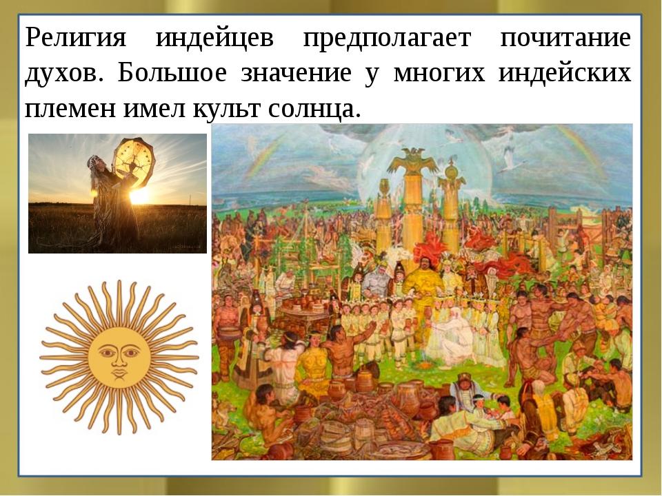Религия индейцев предполагает почитание духов. Большое значение у многих инде...