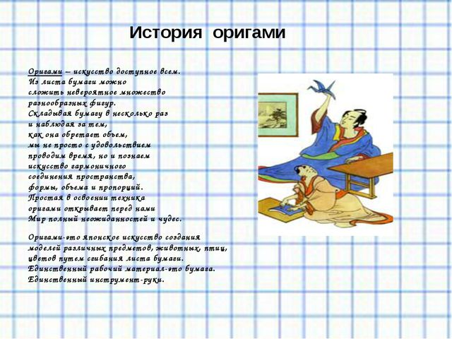 История оригами Оригами – искусство доступное всем. Из листа бумаги можно сл...