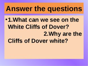 Answer the questions 1.What can we see on the White Cliffs of Dover? 2.Why ar