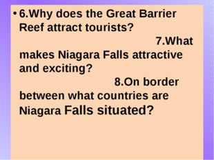 6.Why does the Great Barrier Reef attract tourists? 7.What makes Niagara Fal