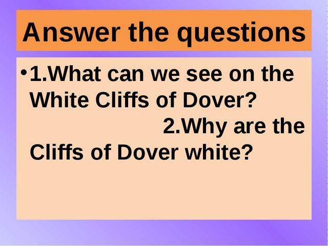 Answer the questions 1.What can we see on the White Cliffs of Dover? 2.Why ar...