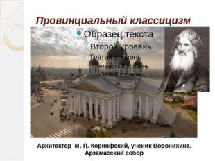 Провинциальный классицизм Архитектор М. П. Коринфский, ученик Воронихина. Арз