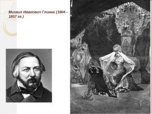 Михаил Иванович Глинка (1804 – 1857 гг.)