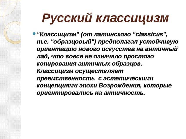 """Русский классицизм """"Классицизм"""" (от латинского """"classicus"""", т.е. """"образцовый""""..."""