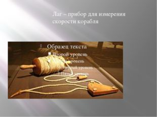 Лаг – прибор для измерения скорости корабля