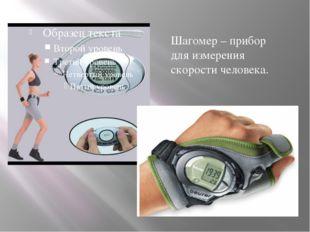 Шагомер – прибор для измерения скорости человека.
