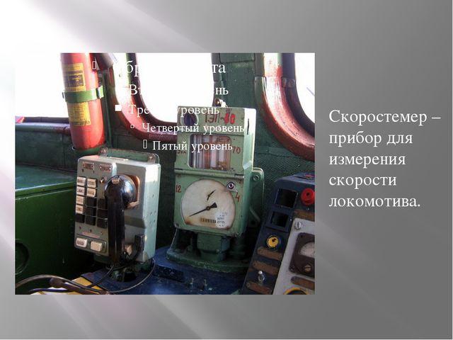 Скоростемер – прибор для измерения скорости локомотива.