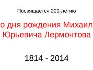 Посвящается 200-летию со дня рождения Михаила Юрьевича Лермонтова 1814 - 2014