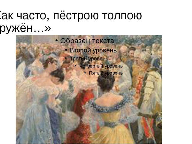 «Как часто, пёстрою толпою окружён…»
