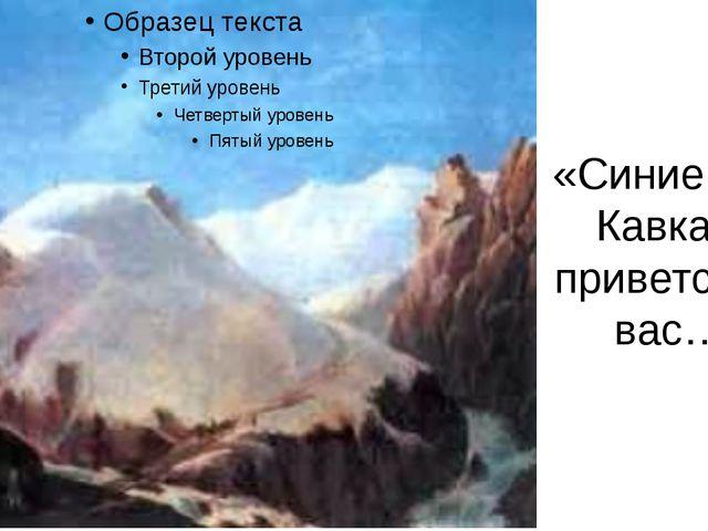 «Синие горы Кавказа, приветствую вас…»