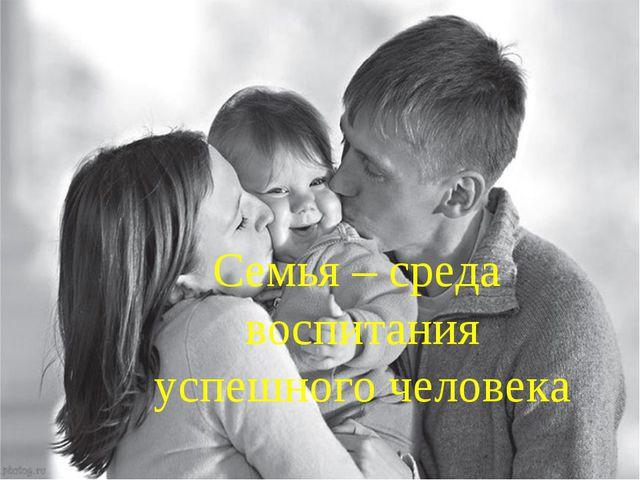Семья – среда воспитания успешного человека