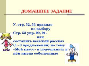 ДОМАШНЕЕ ЗАДАНИЕ У. стр. 52, 53 правило по выбору Стр. 53 упр. 90, 91. или со