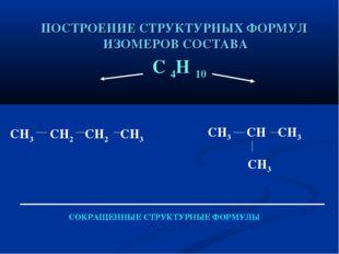 ПОСТРОЕНИЕ СТРУКТУРНЫХ ФОРМУЛ ИЗОМЕРОВ СОСТАВА С 4Н 10 СН3 СН2 СН2 СН3 СН3 СН