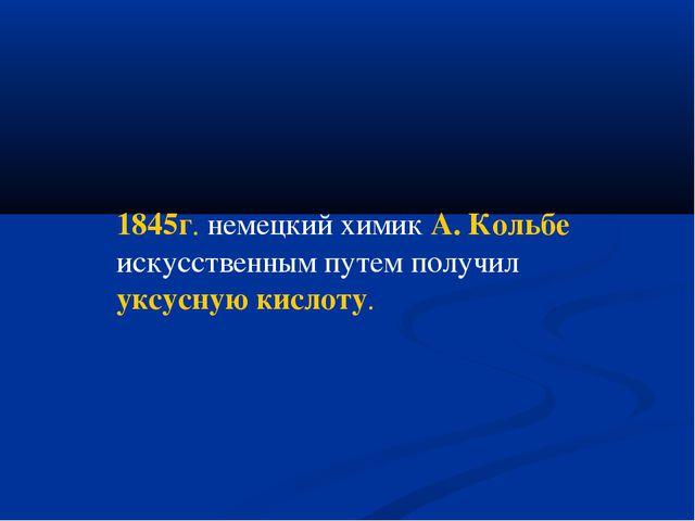 1845г. немецкий химик А. Кольбе искусственным путем получил уксусную кислоту.