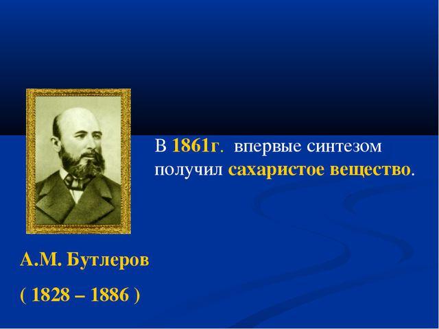 А.М. Бутлеров ( 1828 – 1886 ) В 1861г. впервые синтезом получил сахаристое в...