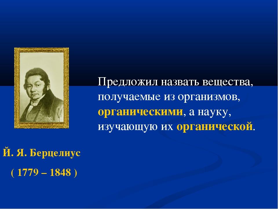Й. Я. Берцелиус ( 1779 – 1848 ) Предложил назвать вещества, получаемые из ор...