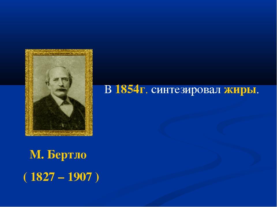 М. Бертло ( 1827 – 1907 ) В 1854г. синтезировал жиры.