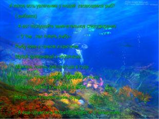 А какое есть увлечение у людей касающееся рыб? ( рыбалка) - А вот послушайте