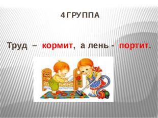4 ГРУППА Труд – кормит, а лень - портит.