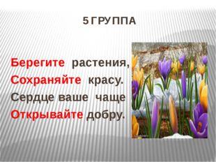 5 ГРУППА Берегите растения, Сохраняйте красу. Сердце ваше чаще Открывайте доб