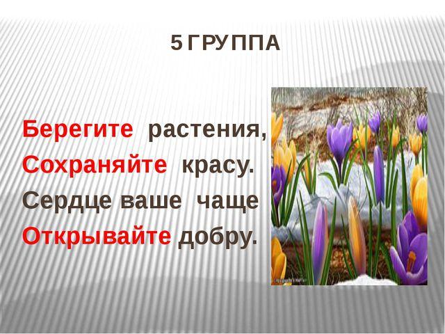 5 ГРУППА Берегите растения, Сохраняйте красу. Сердце ваше чаще Открывайте доб...