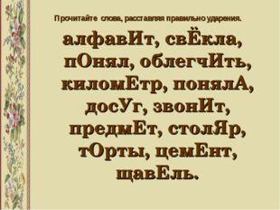 Прочитайте слова, расставляя правильно ударения. алфавИт, свЁкла, пОнял, обле