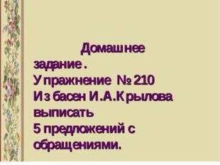 Домашнее задание . Упражнение № 210 Из басен И.А.Крылова выписать 5 предложе