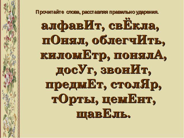 Прочитайте слова, расставляя правильно ударения. алфавИт, свЁкла, пОнял, обле...