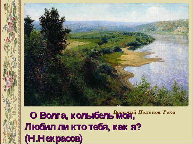 О Волга, колыбель моя, Любил ли кто тебя, как я? (Н.Некрасов) Василий Полено...