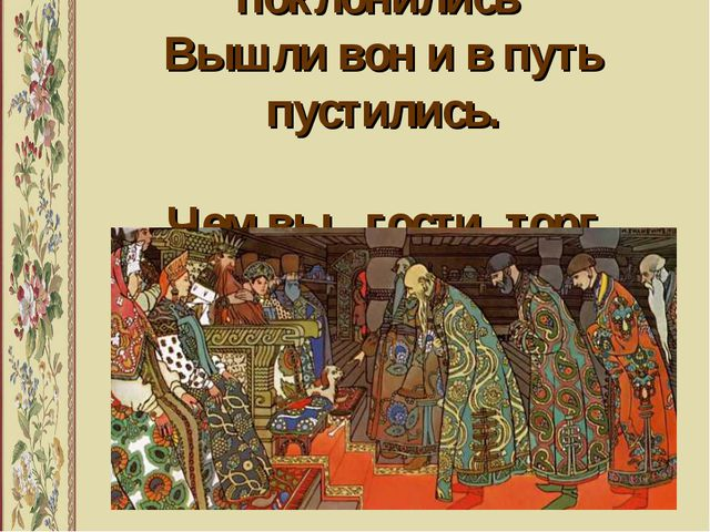 Гости князю поклонились Вышли вон и в путь пустились. Чем вы , гости, торг ве...