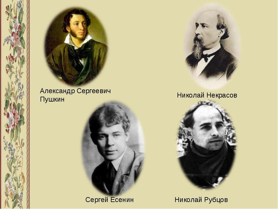 Сергей Есенин Николай Рубцов Николай Некрасов Александр Сергеевич Пушкин