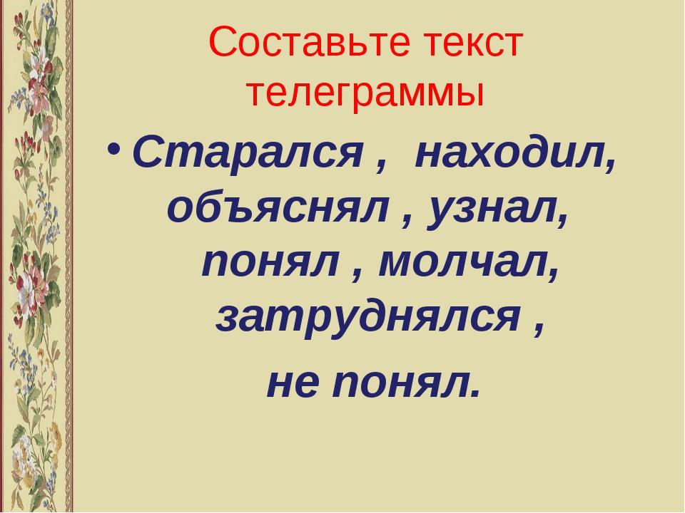 Составьте текст телеграммы Старался , находил, объяснял , узнал, понял , молч...