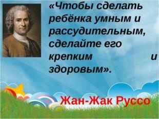 «Чтобы сделать ребёнка умным и рассудительным, сделайте его крепким и здоровы