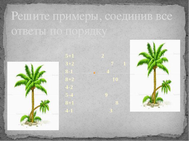 5+1 2 3+2 7 1 8-1 4 8+2 10 4-2 5-4 9 8+1 8 4-1 3 Решите примеры, соединив все...