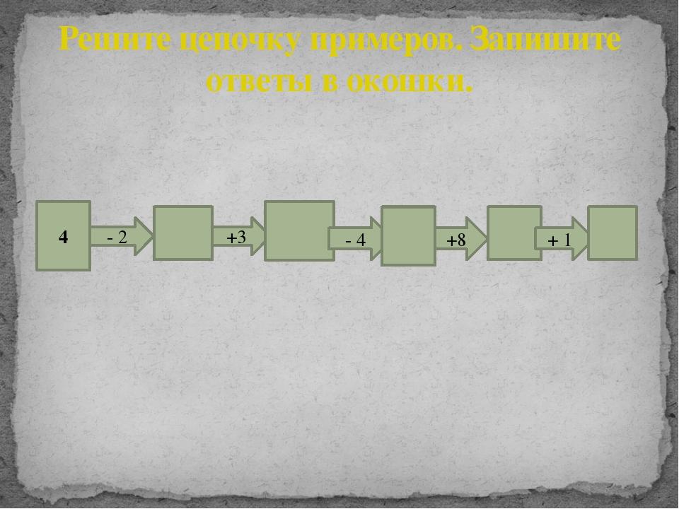 Решите цепочку примеров. Запишите ответы в окошки. 4 - 2 +3 - 4 +8 + 1