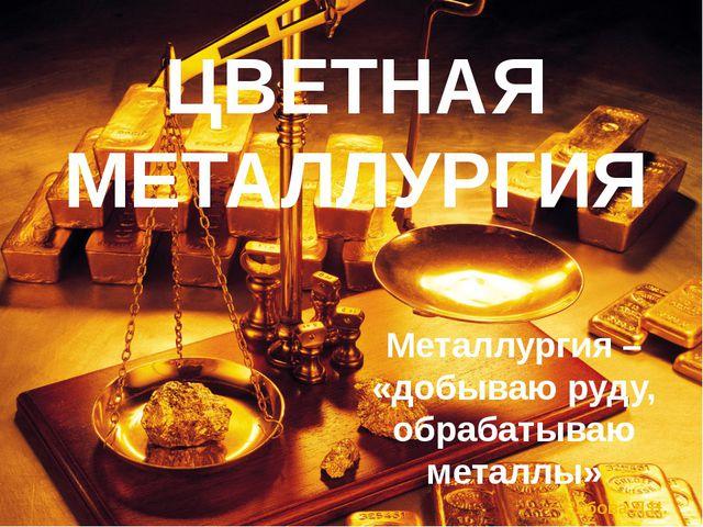 ЦВЕТНАЯ МЕТАЛЛУРГИЯ Металлургия – «добываю руду, обрабатываю металлы» Рябова...
