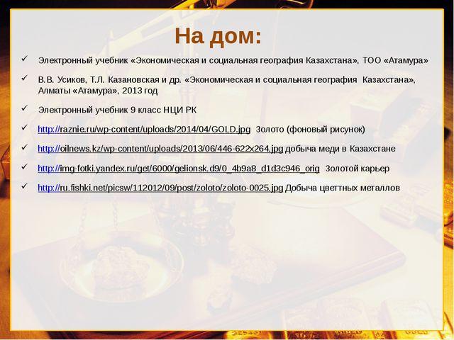 На дом: Электронный учебник «Экономическая и социальная география Казахстана»...