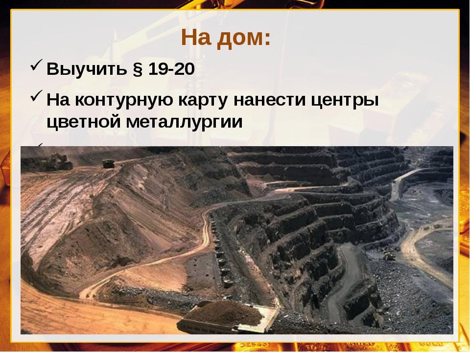 На дом: Выучить § 19-20 На контурную карту нанести центры цветной металлургии...
