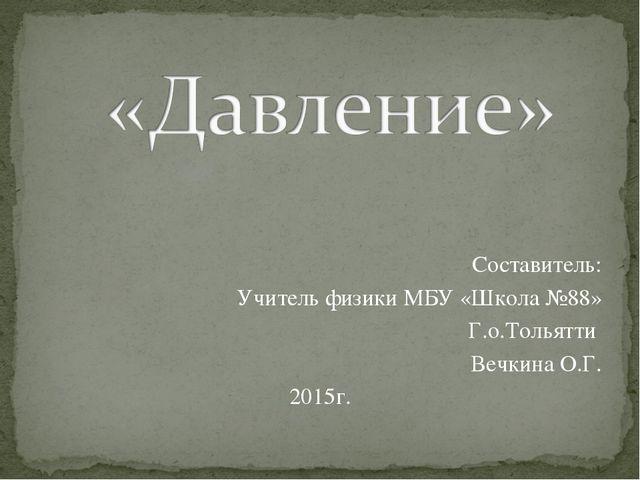 Составитель: Учитель физики МБУ «Школа №88» Г.о.Тольятти Вечкина О.Г. 2015г.