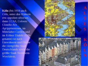 ALTES KÖLN Köln (bis 1919 auch Cöln, unter den Römern erst oppidum ubiorum, d