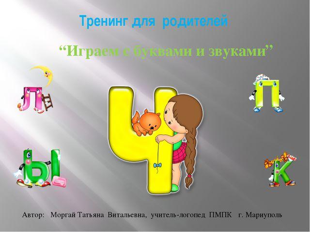 """Тренинг для родителей """"Играем с буквами и звуками"""" Автор: Моргай Татьяна Вита..."""