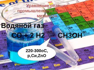 Уравнение реакции промышленного получения метанола Водяной газ СО + 2 Н2 → СН