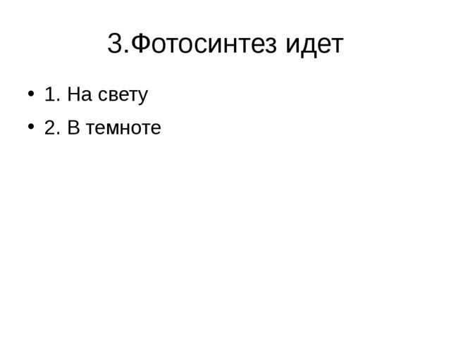 3.Фотосинтез идет 1. На свету 2. В темноте