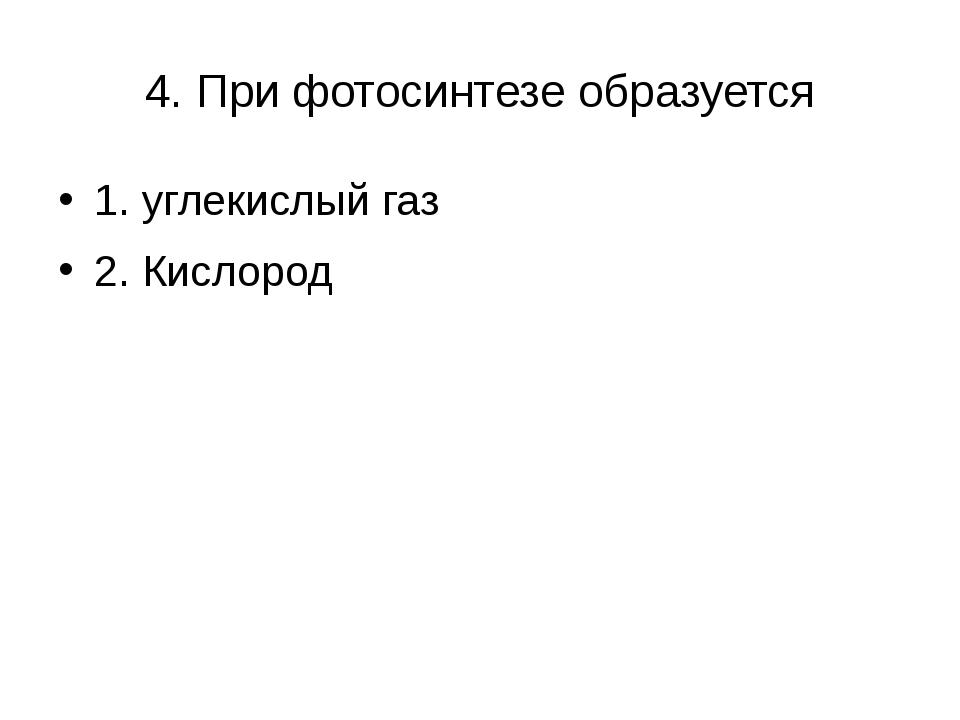 4. При фотосинтезе образуется 1. углекислый газ 2. Кислород